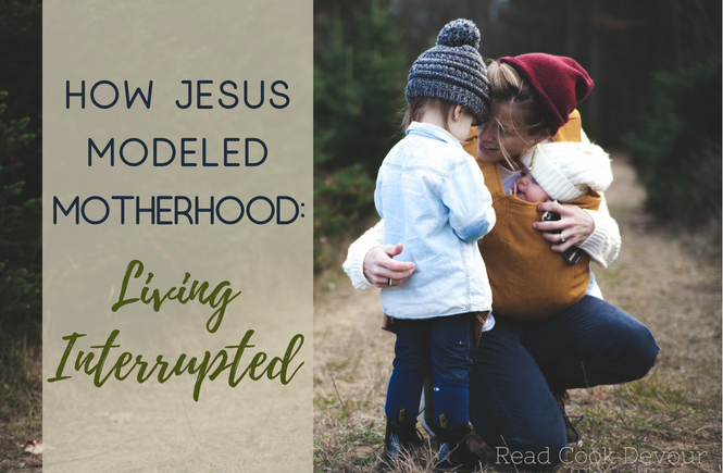 How Jesus Modeled Motherhood: Living Interrupted