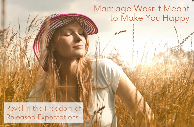 Marriage Wasn't Meant to Make You Happy | Revel in the Freedom of Released Expectations
